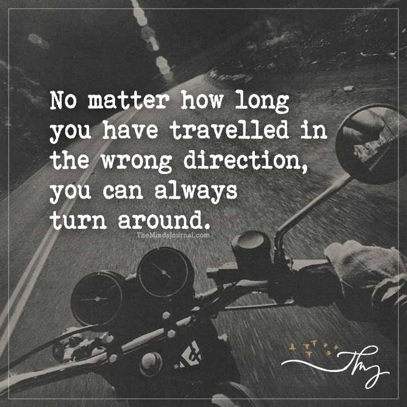 No matter how long you have travelled in the wrong direction