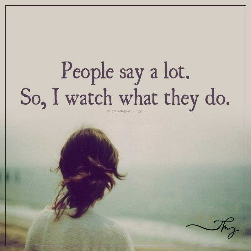 People say a lot. So I watch what they do