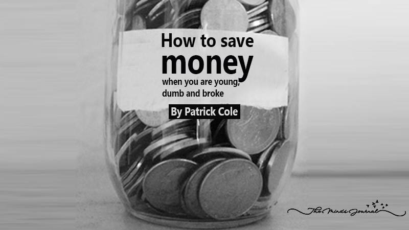 How to save money when you are young, dumb and broke