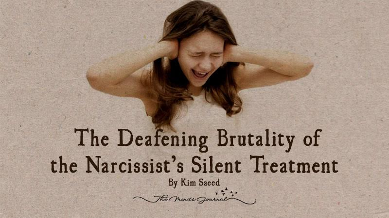 The Deafening Brutality of the Narcissist's Silent Treatment – By Kim Saeed
