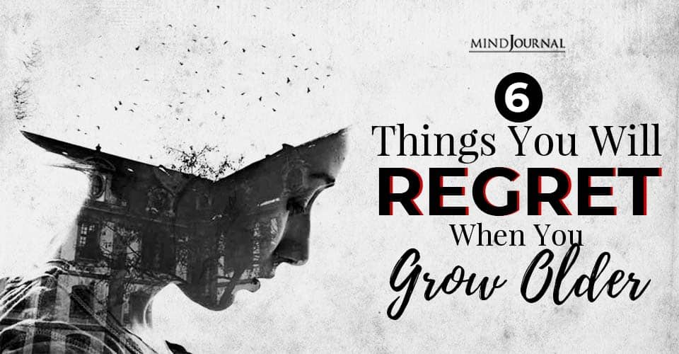 things you will regret when you grow older