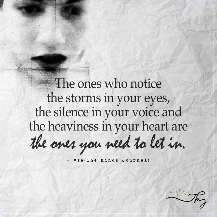 The ones who notice the storms in your eyes