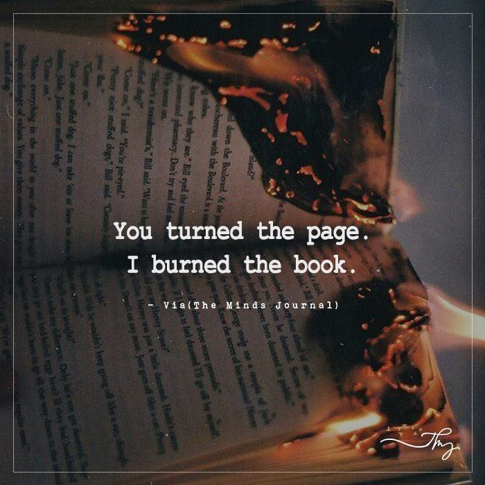 You turned the page. I burned the book.