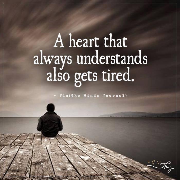 A heart that always understands also get tired