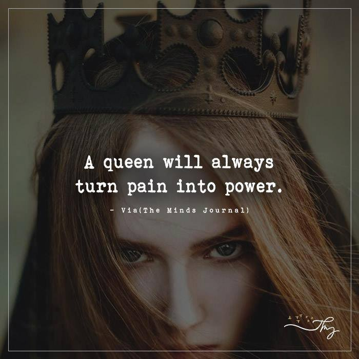 A queen will always turn pain into power