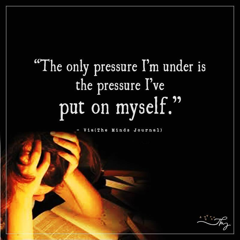 The only pressure I'm under is