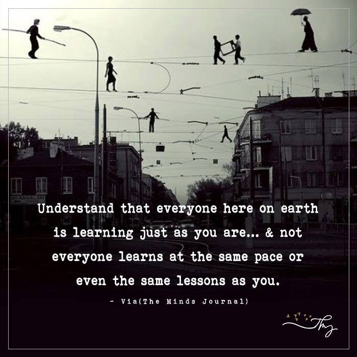Understand that everyone here on earth is learning just as you are