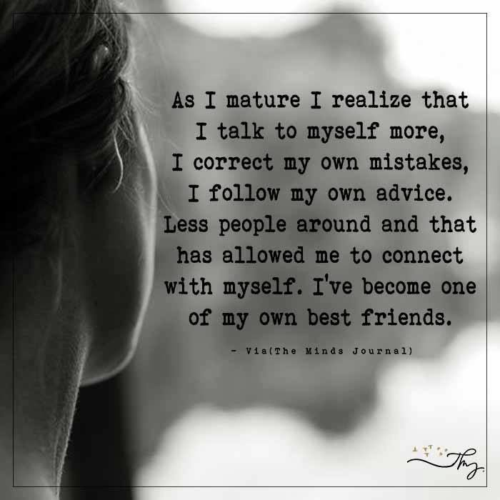 As I mature I realize that I talk to myself more
