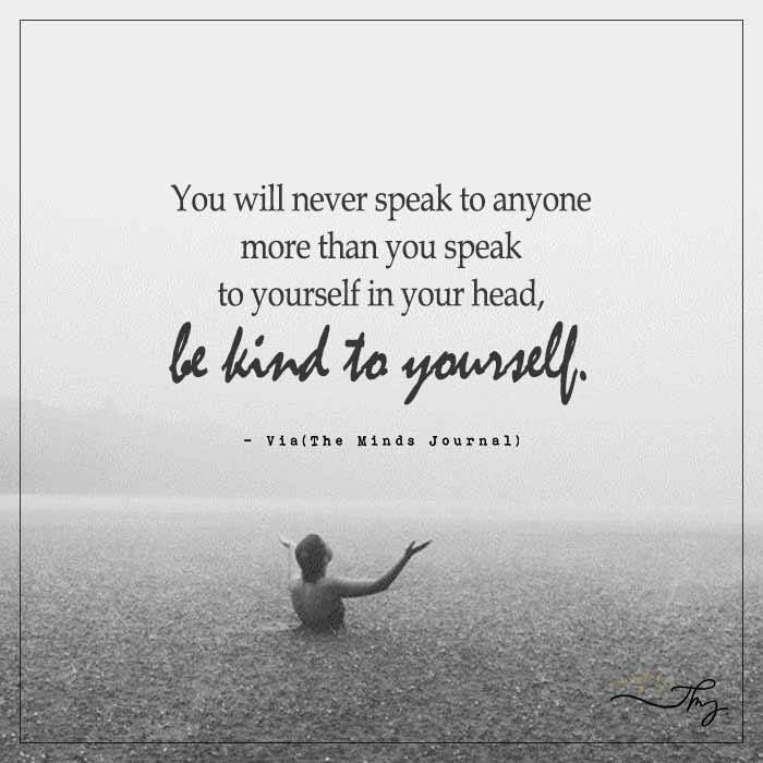 You will never speak to anyone more than you speak to yourself in your head