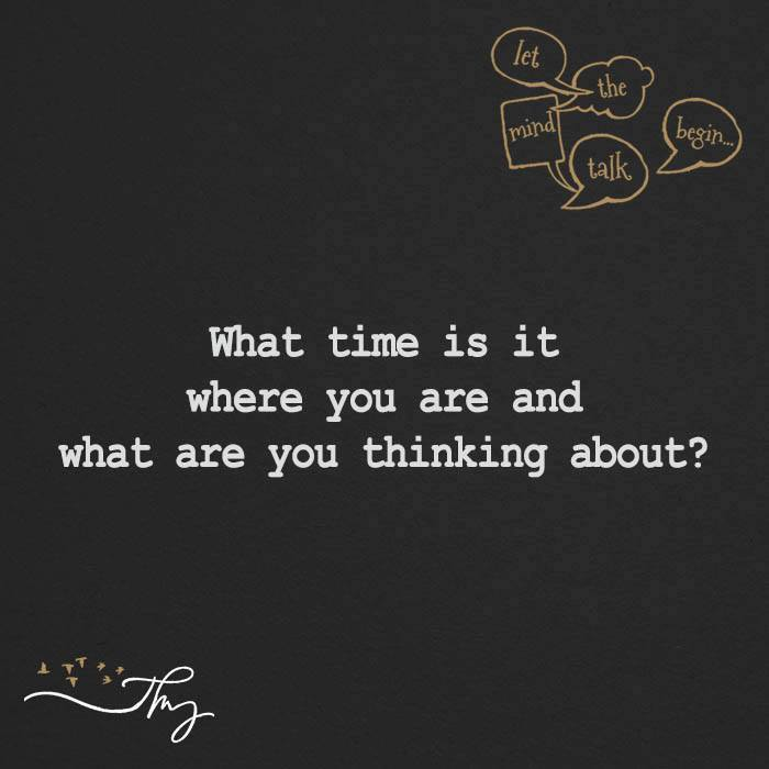 What time is it where you are and what are you thinking about?