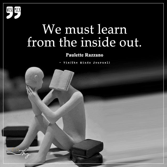 We must learn from the inside out