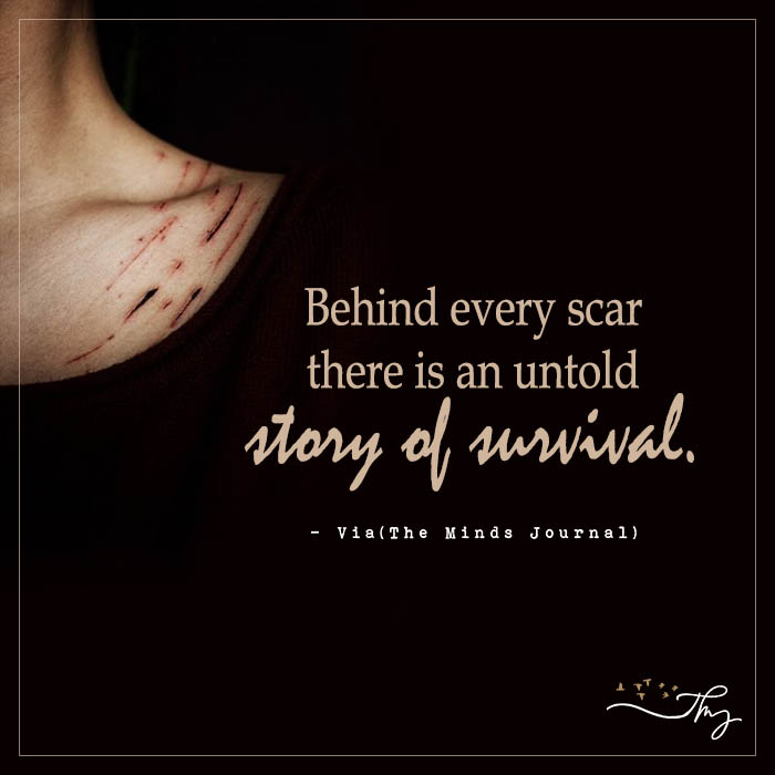Behind every scar