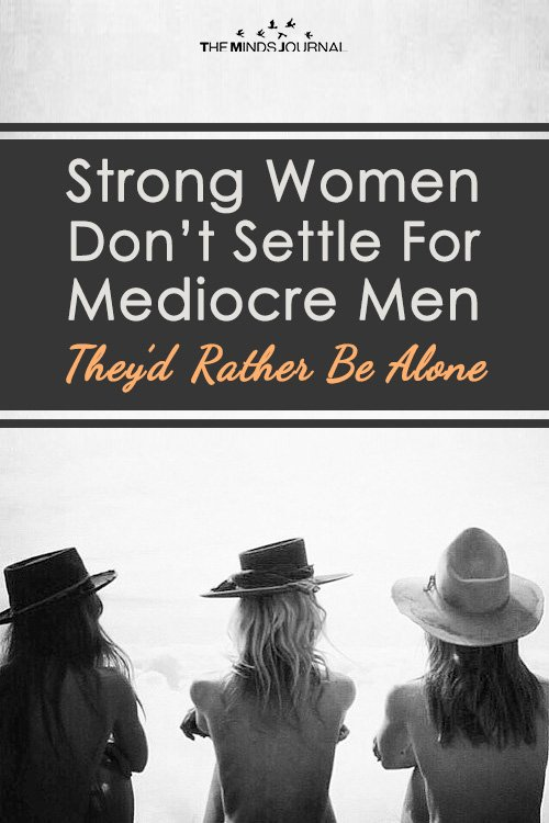 Strong Women Don't Settle For Mediocre Men — They'd Rather Be Alone