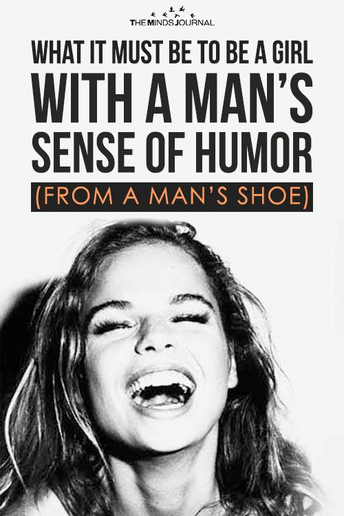 What It Must Be To Be a Girl With a Man's Sense of Humor (from a man's shoe)