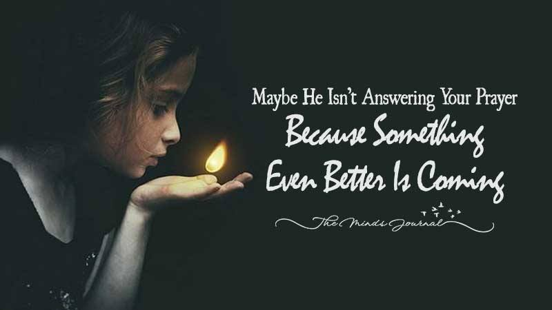 Maybe God Isn't Answering Your Prayer Because Something Even Better Is Coming