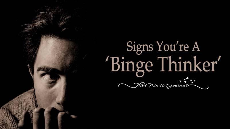 16 Signs You're A 'Binge Thinker'