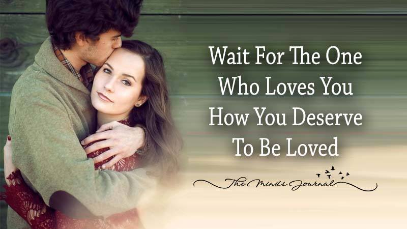 Wait For The One Who Loves You How You Deserve To Be Loved