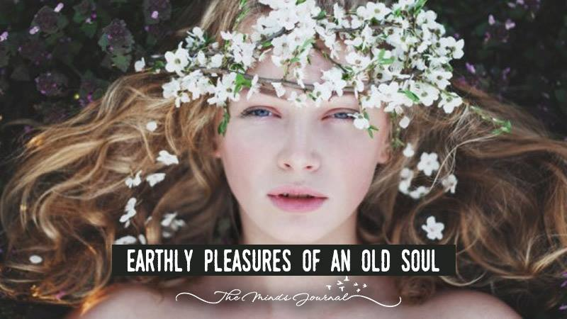 7 Earthly Pleasures of an Old Soul