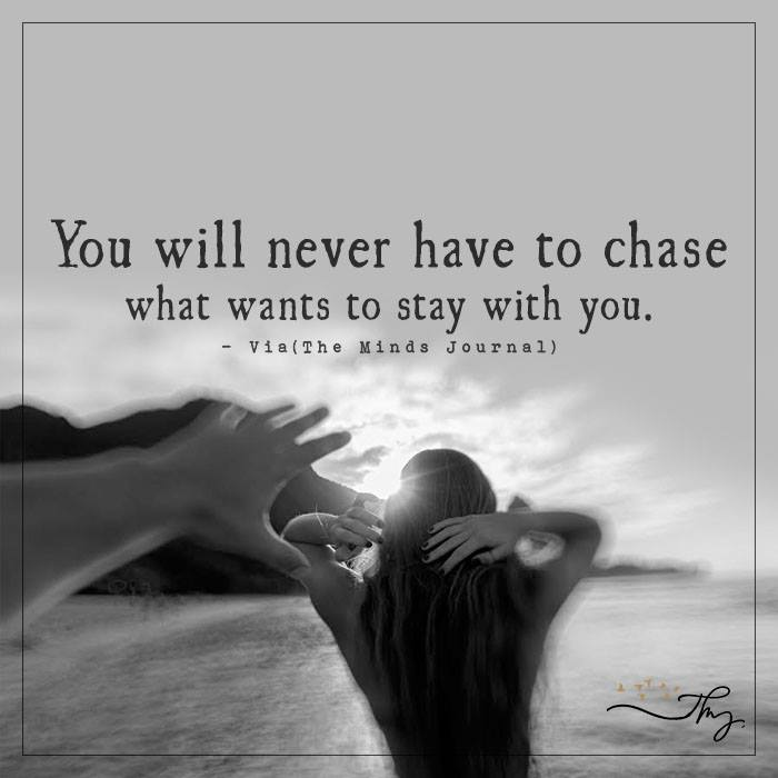 You will never have to chase