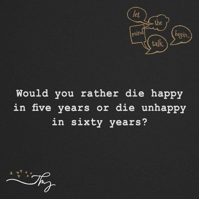 Would you rather die happy