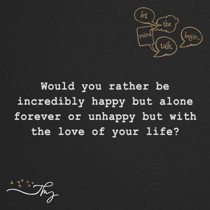 Would you rather be incredibly happy or