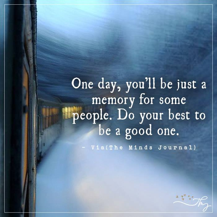 One day, you will be just a memory for some people
