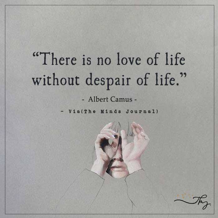 There is no love of life without despair of life.
