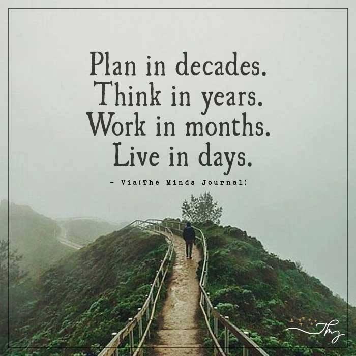 Plan in decades. Think in years. Work in months. Live in days.