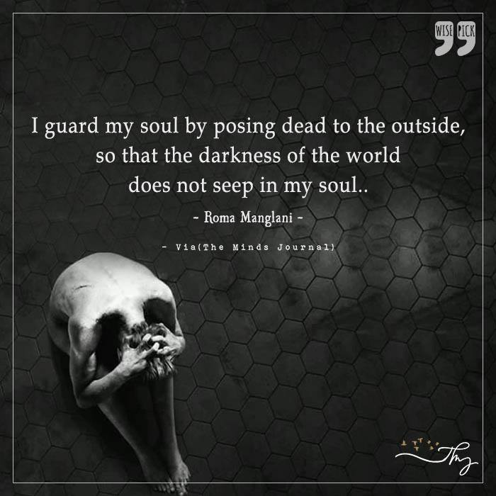 I guard my soul by posing dead to the outside