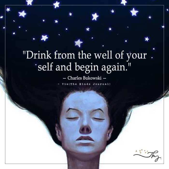 Drink from the well of your self and begin again