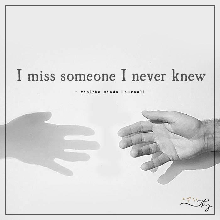 I miss someone I never knew