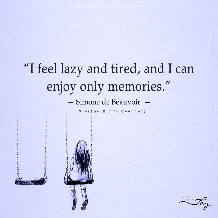 I feel lazy and tired, and I can enjoy only memories.