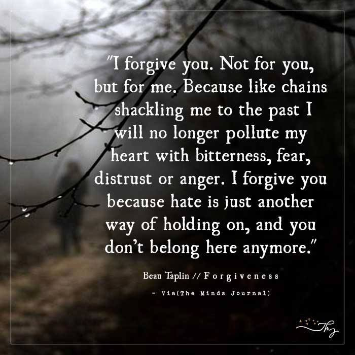 I forgive you. Not for you, but for me.