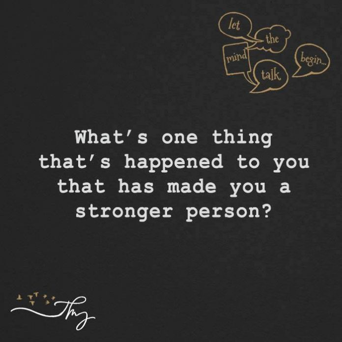 What's one thing that's happened to you that has made you a stronger person?