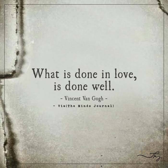 What is done in love, is done well.