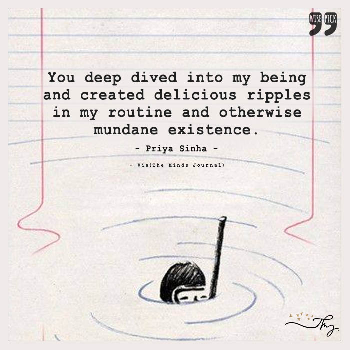 You deep dived into my being