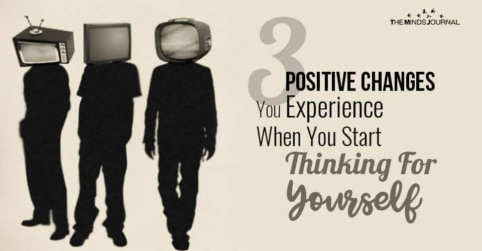 3 Positive Changes You Experience When You Start Thinking For Yourself