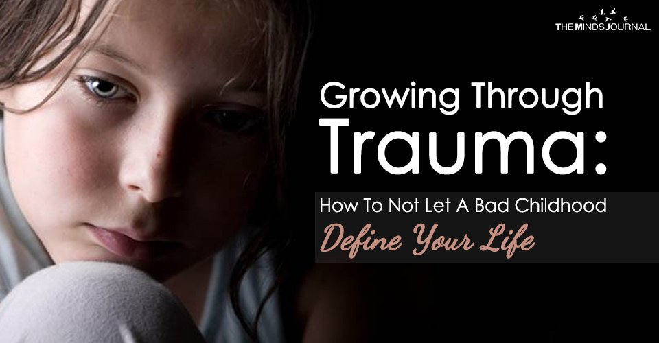 Growing Through Trauma How To Not Let A Bad Childhood Define Your Life