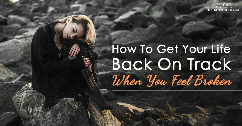 How To Get Your Life Back On Track When You Feel Broken