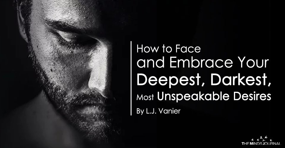 How to Face and Embrace Your Deepest, Darkest, Most Unspeakable Desires