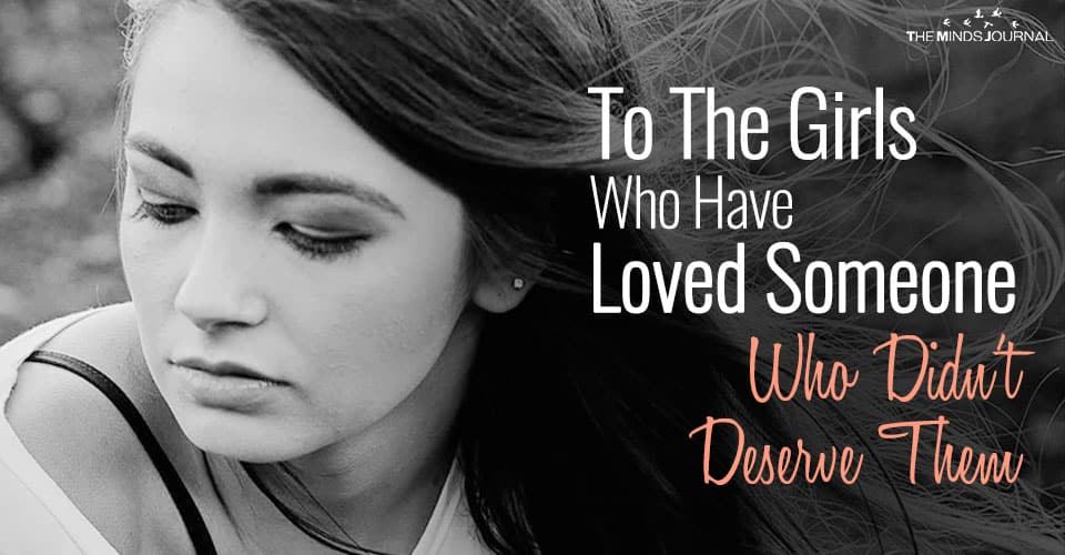 To The Girls Who Have Loved Someone Who Didn't Deserve Them