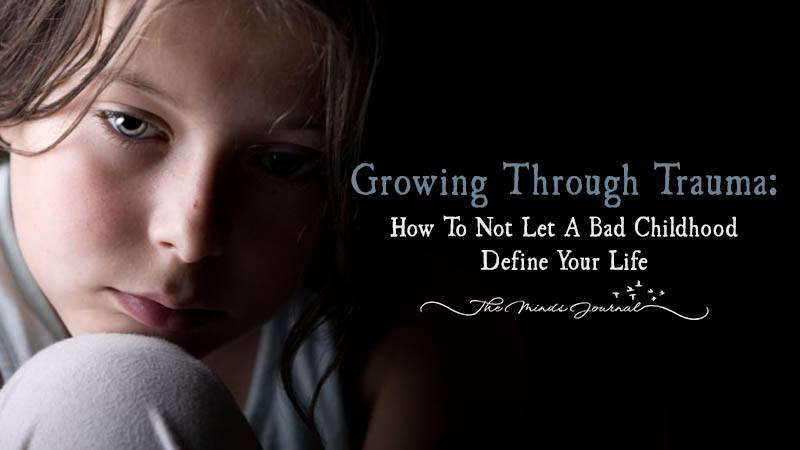Growing Through Trauma: How To Not Let A Bad Childhood Define Your Life