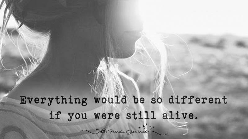 Everything Would Be So Different If You Were Still Alive