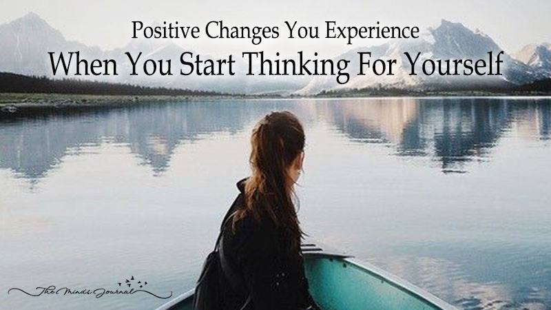 Positive Changes You Experience When You Actually Start Thinking For Yourself