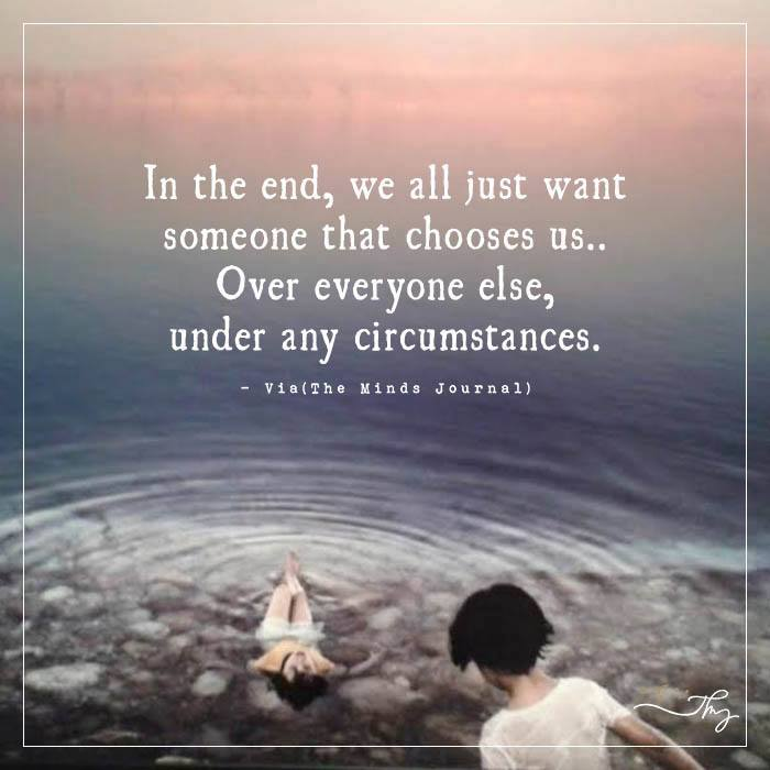 In the end, we all just want someone that chooses us..