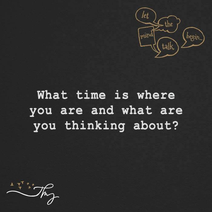 What time is where you are and what are you thinking about?