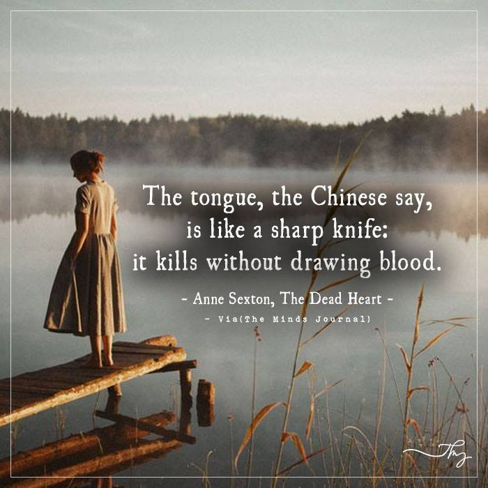 The tongue, the chinese say is like a sharp knife