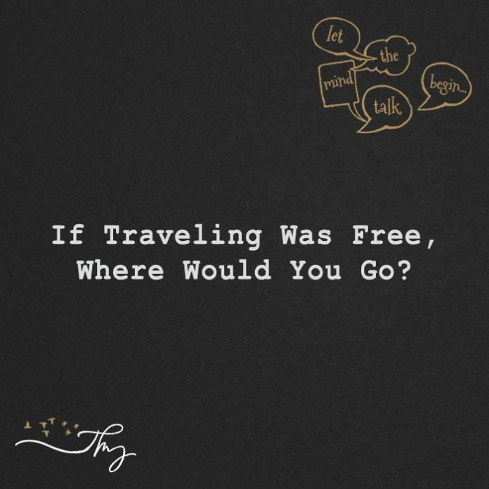 If traveling was free, where would you go?