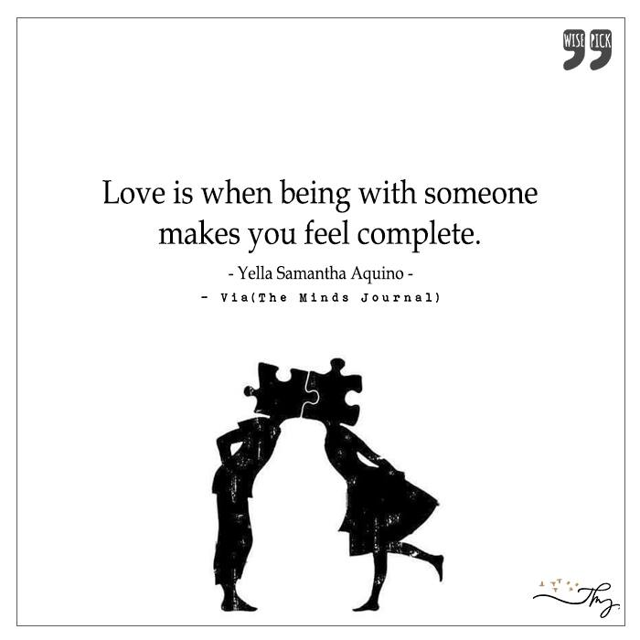 Love is when being with someone makes you feel complete