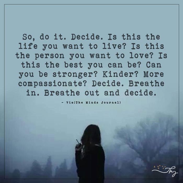 So, do it. decide.